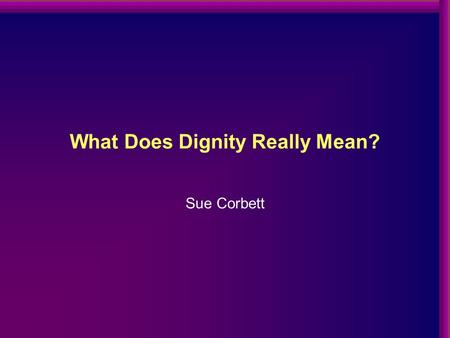What Does Dignity Really Mean? Sue Corbett. Workplace Bullying Workplace bullying is repeated inappropriate behaviour, direct or indirect, whether verbal,
