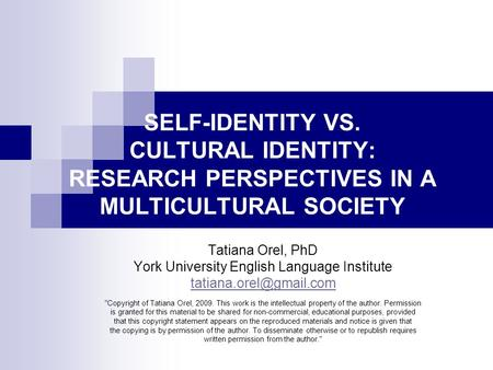 SELF-IDENTITY VS. CULTURAL IDENTITY: RESEARCH PERSPECTIVES IN A MULTICULTURAL SOCIETY Tatiana Orel, PhD York University English Language Institute
