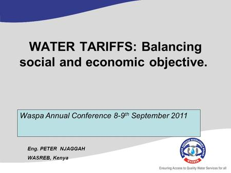 WATER TARIFFS: Balancing social and economic objective. Eng. PETER NJAGGAH WASREB, Kenya Waspa Annual Conference 8-9 th September 2011.