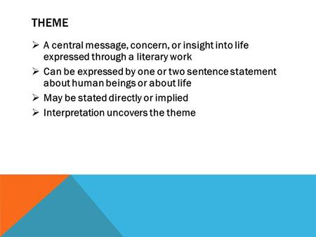 THEME  A central message, concern, or insight into life expressed through a literary work  Can be expressed by one or two sentence statement about human.
