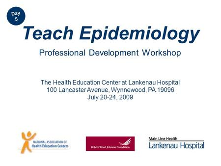 The Health Education Center at Lankenau Hospital 100 Lancaster Avenue, Wynnewood, PA 19096 July 20-24, 2009 Teach Epidemiology Professional Development.