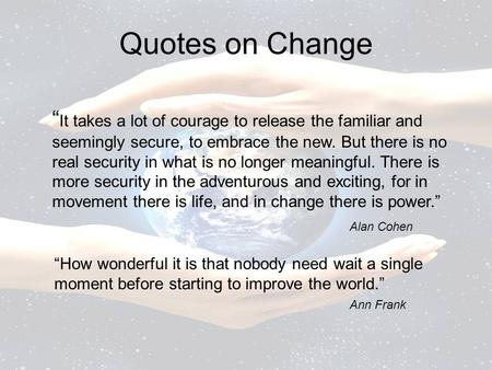 "Quotes on Change ""It takes a lot of courage to release the familiar and seemingly secure, to embrace the new. But there is no real security in what is."