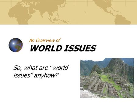 "An Overview of WORLD ISSUES So, what are "" world issues"" anyhow?"