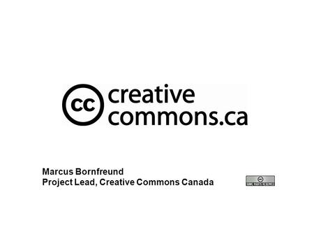 Marcus Bornfreund Project Lead, Creative Commons Canada.