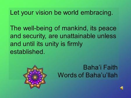 Let your vision be world embracing. The well-being of mankind, its peace and security, are unattainable unless and until its unity is firmly established.