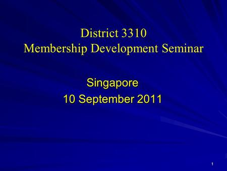District 3310 Membership Development Seminar Singapore 10 September 2011 1.
