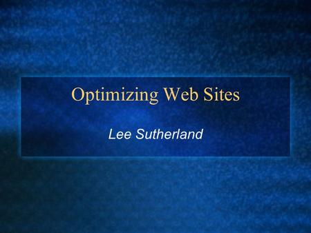 Optimizing Web Sites Lee Sutherland. The Key Point In IA, 'optimization' refers to minimizing complexity to achieve faster download times Speed is an.