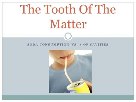 SODA CONSUMPTION VS. # OF CAVITIES The Tooth Of The Matter.