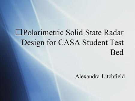 Polarimetric Solid State Radar Design for CASA Student Test Bed Alexandra Litchfield.
