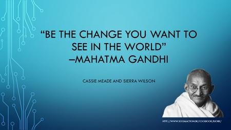 """Be the change you want to see in the world"" –mahatma Gandhi"
