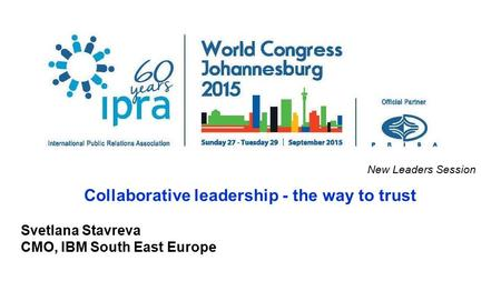 New Leaders Session Collaborative leadership - the way to trust Svetlana Stavreva CMO, IBM South East Europe.