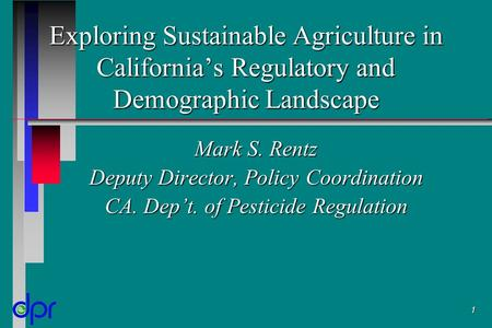1 Exploring Sustainable Agriculture in California's Regulatory and Demographic Landscape Mark S. Rentz Deputy Director, Policy Coordination CA. Dep't.