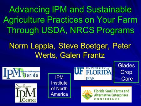 Advancing IPM and Sustainable Agriculture Practices on Your Farm Through USDA, NRCS Programs Norm Leppla, Steve Boetger, Peter Werts, Galen Frantz Glades.