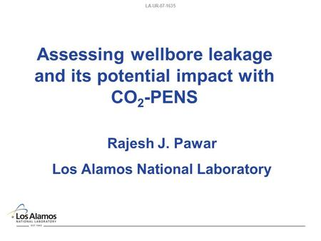 LA-UR-07-1635 Assessing wellbore leakage and its potential impact with CO 2 -PENS Rajesh J. Pawar Los Alamos National Laboratory.