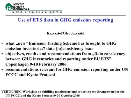 "Use of ETS data in GHG emission reporting Krzysztof Olendrzyński what ""new"" Emission Trading Scheme has brought to GHG emission inventories? data (in)consistency."