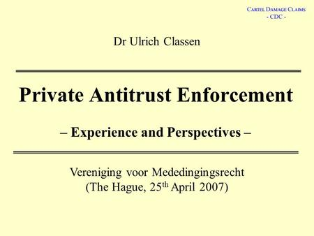 Dr Ulrich Classen Private Antitrust Enforcement – Experience and Perspectives – Vereniging voor Mededingingsrecht (The Hague, 25 th April 2007)