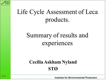 Institute for Environmental Protection  STØ Life Cycle Assessment of Leca products. Summary of results and experiences Cecilia Askham Nyland STØ.