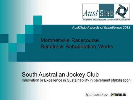 Morphettville Racecourse Sandtrack Rehabilitation Works AustStab Awards of Excellence 2013 South Australian Jockey Club Innovation or Excellence in Sustainability.