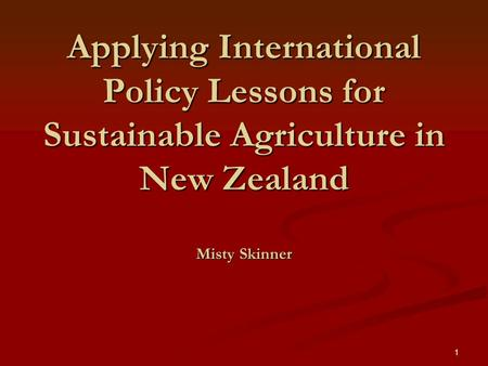1 Applying International Policy Lessons for Sustainable Agriculture in New Zealand Misty Skinner.