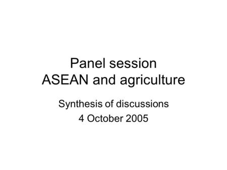 Panel session ASEAN and agriculture Synthesis of discussions 4 October 2005.