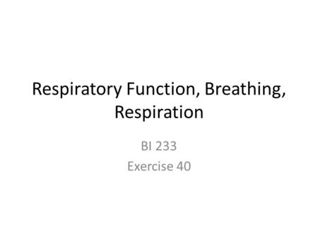 Respiratory Function, Breathing, Respiration BI 233 Exercise 40.