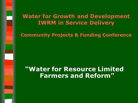 "Water for Growth and Development IWRM in Service Delivery Community Projects & Funding Conference ""Water for Resource Limited Farmers and Reform"""