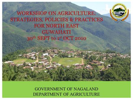 WORKSHOP ON AGRICULTURE: STRATEGIES, POLICIES & PRACTICES FOR NORTH EAST GUWAHATI 30 th SEPT to 1 st OCT 2010 GOVERNMENT OF NAGALAND DEPARTMENT OF AGRICULTURE.