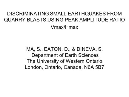 DISCRIMINATING SMALL EARTHQUAKES FROM QUARRY BLASTS USING PEAK AMPLITUDE RATIO Vmax/Hmax MA, S., EATON, D., & DINEVA, S. Department of Earth Sciences The.