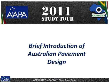 AAPA 2011 Pre-CAPSA'11 Study Tour - Topic Brief Introduction of Australian Pavement Design.