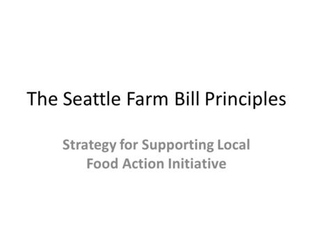 The Seattle Farm Bill Principles Strategy for Supporting Local Food Action Initiative.