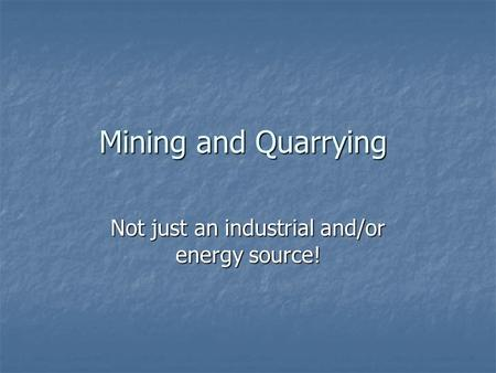 Mining and Quarrying Not just an industrial and/or energy source!