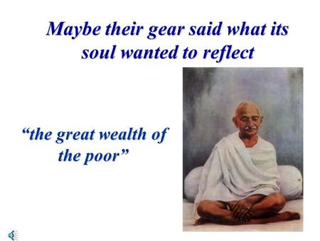 "Maybe their gear said what its soul wanted to reflect ""the great wealth of the poor"""