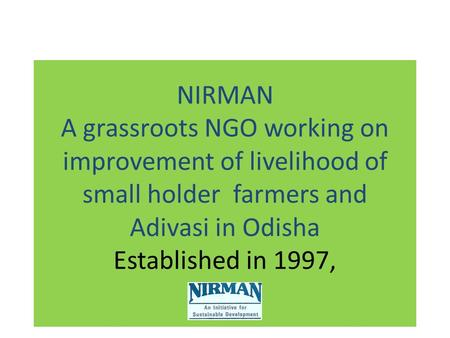 NIRMAN A grassroots NGO working on improvement of livelihood of small holder farmers and Adivasi in Odisha Established in 1997,