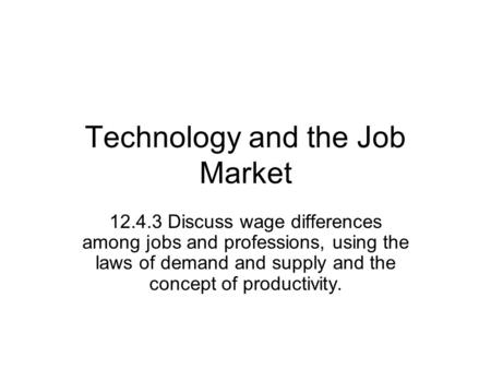 Technology and the Job Market 12.4.3 Discuss wage differences among jobs and professions, using the laws of demand and supply and the concept of productivity.