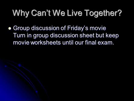 Why Can't We Live Together? Group discussion of Friday's movie Turn in group discussion sheet but keep movie worksheets until our final exam. Group discussion.