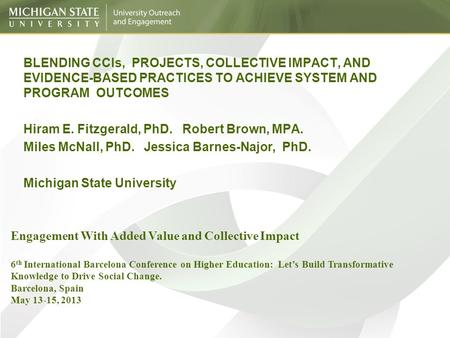 BLENDING CCIs, PROJECTS, COLLECTIVE IMPACT, AND EVIDENCE-BASED PRACTICES TO ACHIEVE SYSTEM AND PROGRAM OUTCOMES Hiram E. Fitzgerald, PhD. Robert Brown,