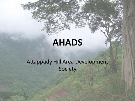 AHADS Attappady Hill Area Development Society. VISION Optimum development of natural and human resources. Sustainable development of local communities.