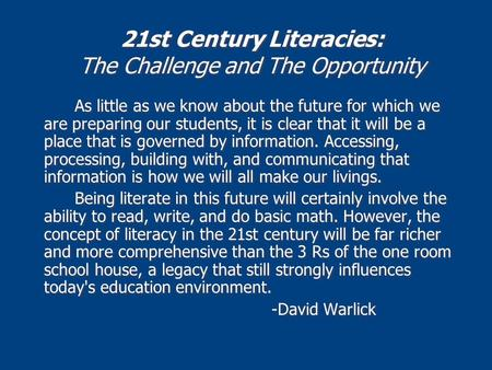 21st Century Literacies: The Challenge and The Opportunity As little as we know about the future for which we are preparing our students, it is clear that.