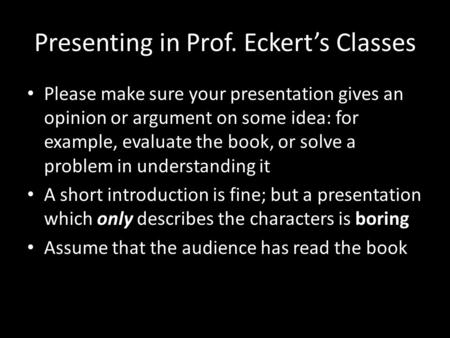 Presenting in Prof. Eckert's Classes Please make sure your presentation gives an opinion or argument on some idea: for example, evaluate the book, or.