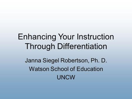 Enhancing Your Instruction Through Differentiation Janna Siegel Robertson, Ph. D. Watson School of Education UNCW.