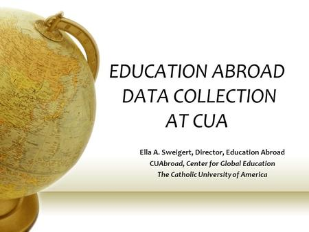 EDUCATION ABROAD DATA COLLECTION AT CUA Ella A. Sweigert, Director, Education Abroad CUAbroad, Center for Global Education The Catholic University of America.
