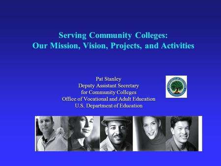 Serving Community Colleges: Our Mission, Vision, Projects, and Activities Pat Stanley Deputy Assistant Secretary for Community Colleges Office of Vocational.
