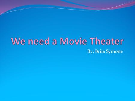 By: Briia Symone. Why we need a Theater Well it would save less travel time to the other far away theaters It would bring move money into the town because.