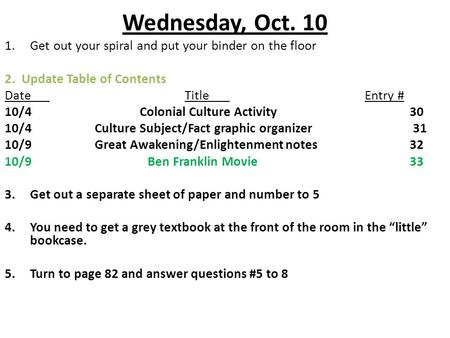 Wednesday, Oct. 10 1.Get out your spiral and put your binder on the floor 2. Update Table of Contents DateTitleEntry # 10/4Colonial Culture Activity30.