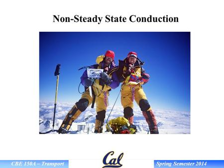 CBE 150A – Transport Spring Semester 2014 Non-Steady State Conduction.
