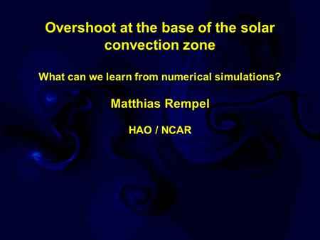 Overshoot at the base of the solar convection zone What can we learn from numerical simulations? Matthias Rempel HAO / NCAR.