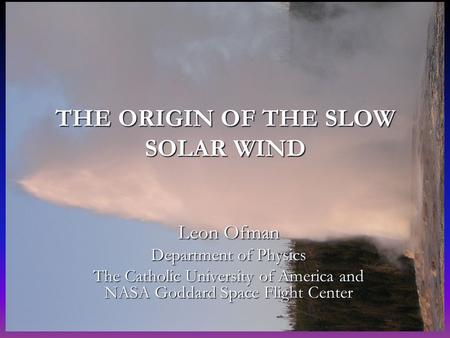 SHINE 2004 THE ORIGIN OF THE SLOW SOLAR WIND Leon Ofman Department of Physics The Catholic University of America and NASA Goddard Space Flight Center.