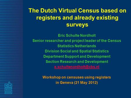 The Dutch Virtual Census based on registers and already existing surveys Eric Schulte Nordholt Senior researcher and project leader of the Census Statistics.