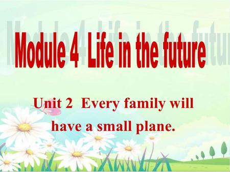 Unit 2 Every family will have a small plane.. On Saturday she will listen to music.