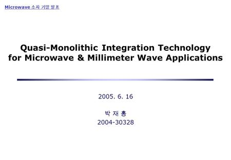 Quasi-Monolithic Integration Technology for Microwave & Millimeter Wave Applications 2005. 6. 16 박 재 홍 2004-30328 Microwave 소자 기말 발표.